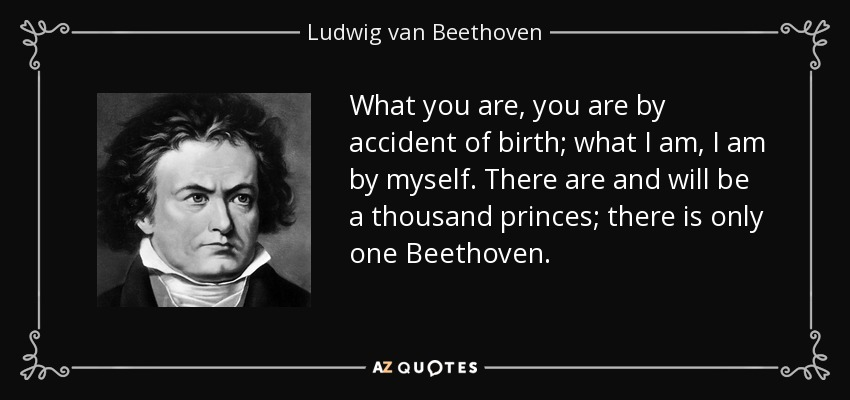 What you are, you are by accident of birth; what I am, I am by myself. There are and will be a thousand princes; there is only one Beethoven. - Ludwig van Beethoven