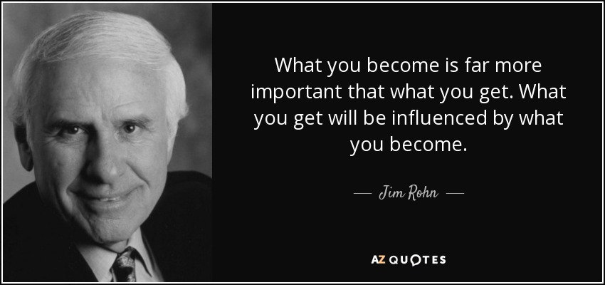What you become is far more important that what you get. What you get will be influenced by what you become. - Jim Rohn