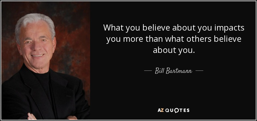 What you believe about you impacts you more than what others believe about you. - Bill Bartmann