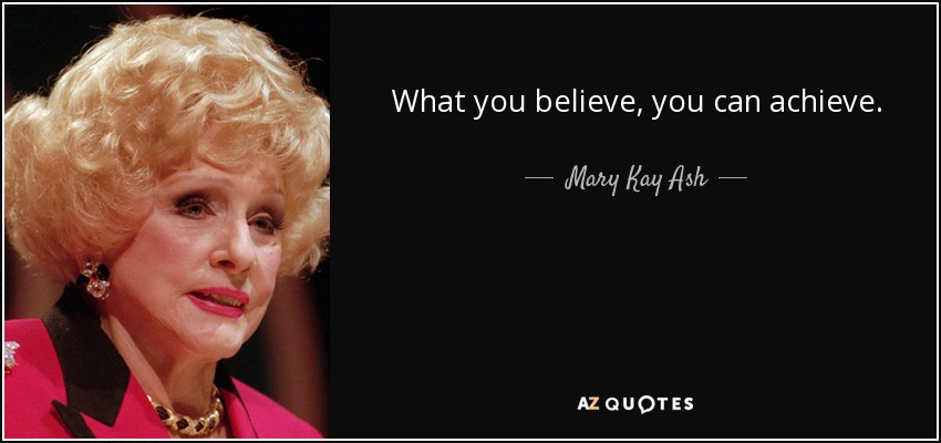What you believe, you can achieve. - Mary Kay Ash