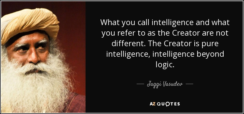 What you call intelligence and what you refer to as the Creator are not different. The Creator is pure intelligence, intelligence beyond logic. - Jaggi Vasudev