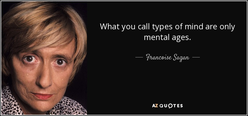 What you call types of mind are only mental ages. - Francoise Sagan