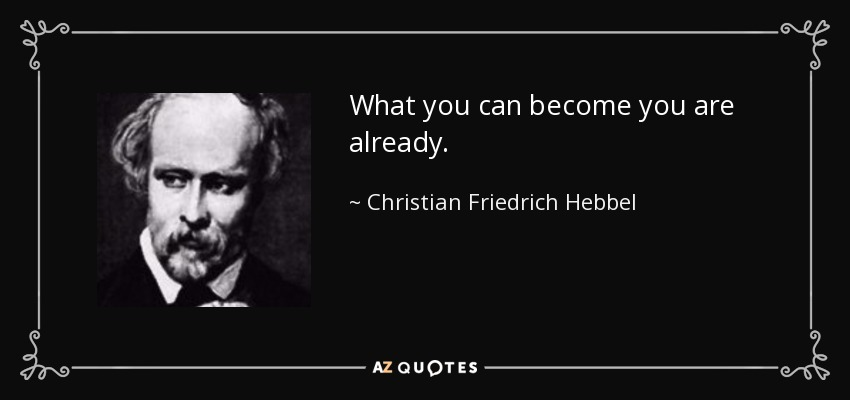 What you can become you are already. - Christian Friedrich Hebbel
