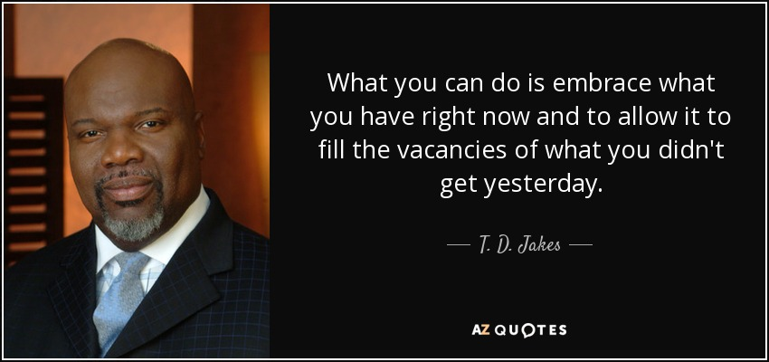 What you can do is embrace what you have right now and to allow it to fill the vacancies of what you didn't get yesterday. - T. D. Jakes