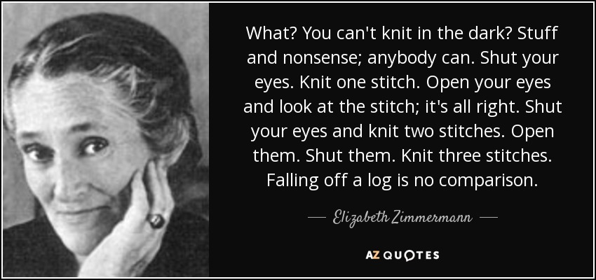 What? You can't knit in the dark? Stuff and nonsense; anybody can. Shut your eyes. Knit one stitch. Open your eyes and look at the stitch; it's all right. Shut your eyes and knit two stitches. Open them. Shut them. Knit three stitches. Falling off a log is no comparison. - Elizabeth Zimmermann