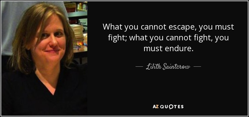 What you cannot escape, you must fight; what you cannot fight, you must endure. - Lilith Saintcrow