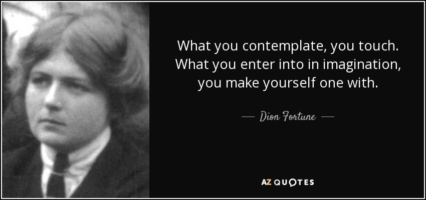 What you contemplate, you touch. What you enter into in imagination, you make yourself one with. - Dion Fortune