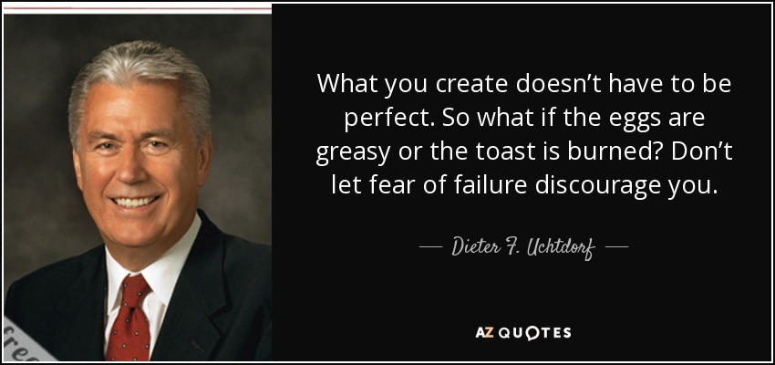 What you create doesn't have to be perfect. So what if the eggs are greasy or the toast is burned? Don't let fear of failure discourage you. - Dieter F. Uchtdorf