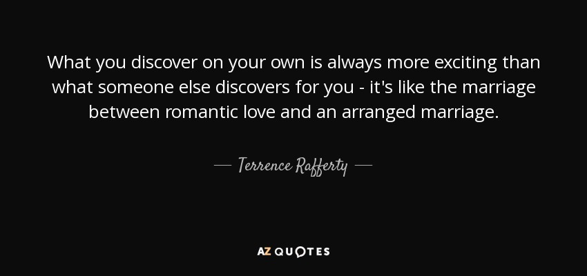 What you discover on your own is always more exciting than what someone else discovers for you - it's like the marriage between romantic love and an arranged marriage. - Terrence Rafferty
