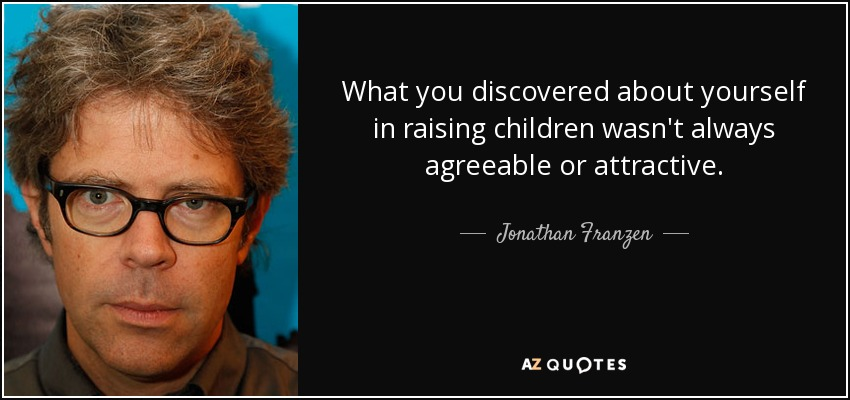 What you discovered about yourself in raising children wasn't always agreeable or attractive. - Jonathan Franzen