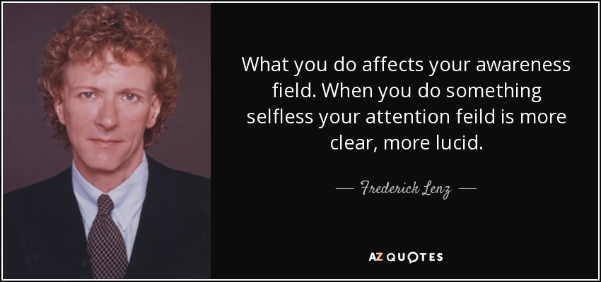 What you do affects your awareness field. When you do something selfless your attention feild is more clear, more lucid. - Frederick Lenz