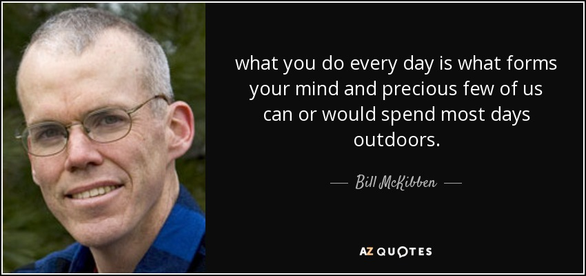 what you do every day is what forms your mind and precious few of us can or would spend most days outdoors. - Bill McKibben