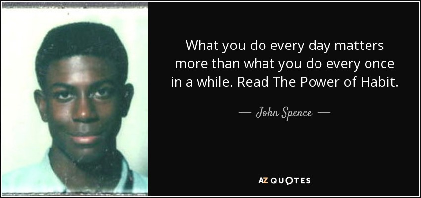 What you do every day matters more than what you do every once in a while. Read The Power of Habit. - John Spence