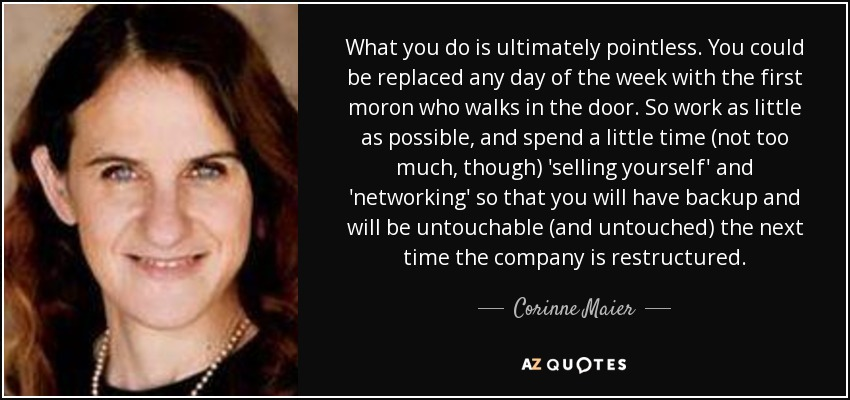 What you do is ultimately pointless. You could be replaced any day of the week with the first moron who walks in the door. So work as little as possible, and spend a little time (not too much, though) 'selling yourself' and 'networking' so that you will have backup and will be untouchable (and untouched) the next time the company is restructured. - Corinne Maier
