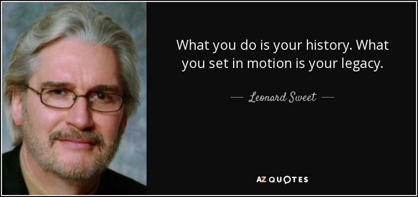 What you do is your history. What you set in motion is your legacy. - Leonard Sweet