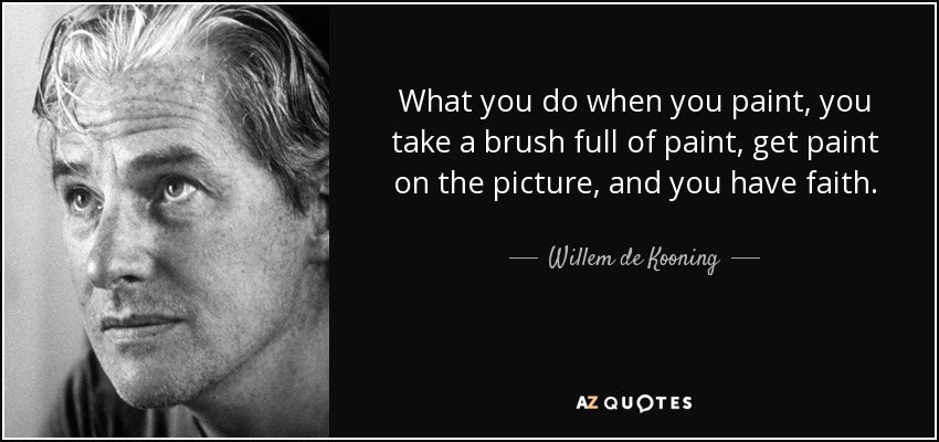 What you do when you paint, you take a brush full of paint, get paint on the picture, and you have faith. - Willem de Kooning