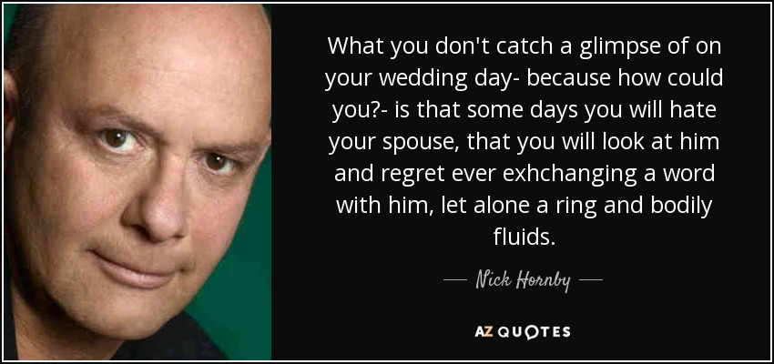 What you don't catch a glimpse of on your wedding day- because how could you?- is that some days you will hate your spouse, that you will look at him and regret ever exhchanging a word with him, let alone a ring and bodily fluids. - Nick Hornby