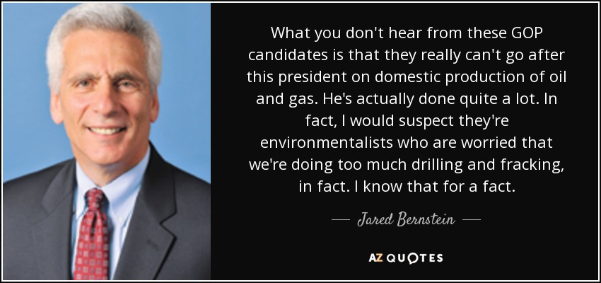 What you don't hear from these GOP candidates is that they really can't go after this president on domestic production of oil and gas. He's actually done quite a lot. In fact, I would suspect they're environmentalists who are worried that we're doing too much drilling and fracking, in fact. I know that for a fact. - Jared Bernstein