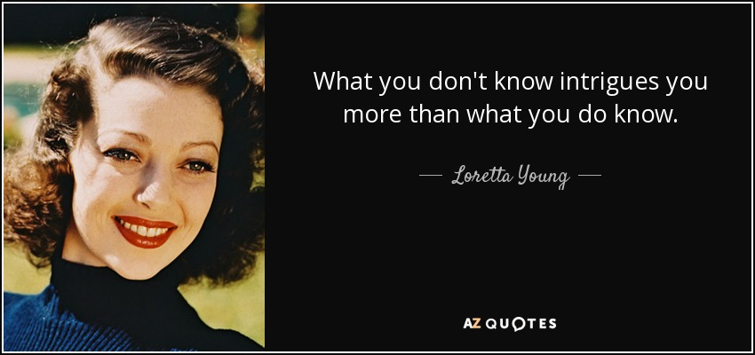 What you don't know intrigues you more than what you do know. - Loretta Young