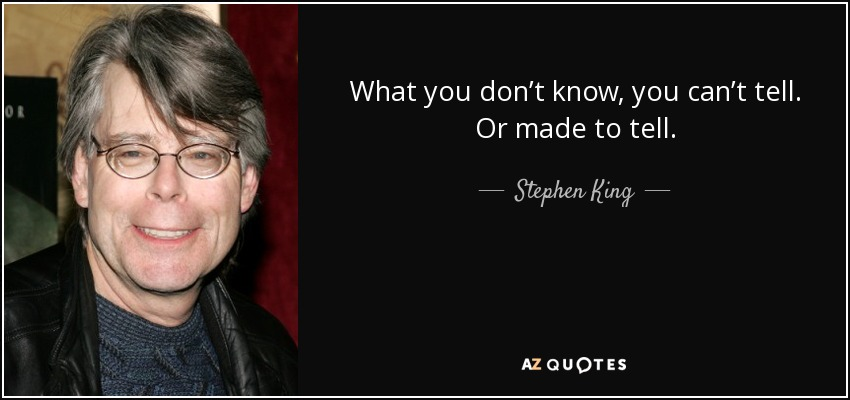 What you don't know, you can't tell. Or made to tell. - Stephen King