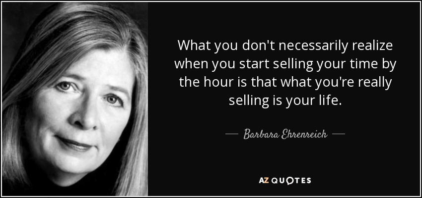What you don't necessarily realize when you start selling your time by the hour is that what you're really selling is your life. - Barbara Ehrenreich