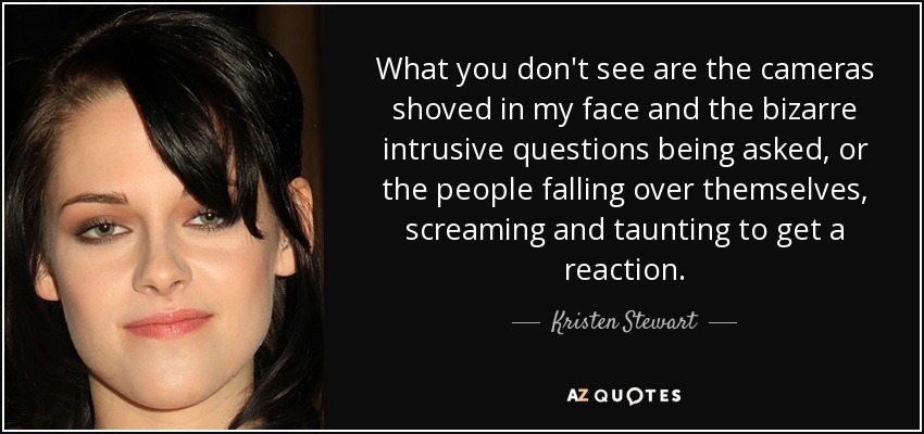 What you don't see are the cameras shoved in my face and the bizarre intrusive questions being asked, or the people falling over themselves, screaming and taunting to get a reaction. - Kristen Stewart