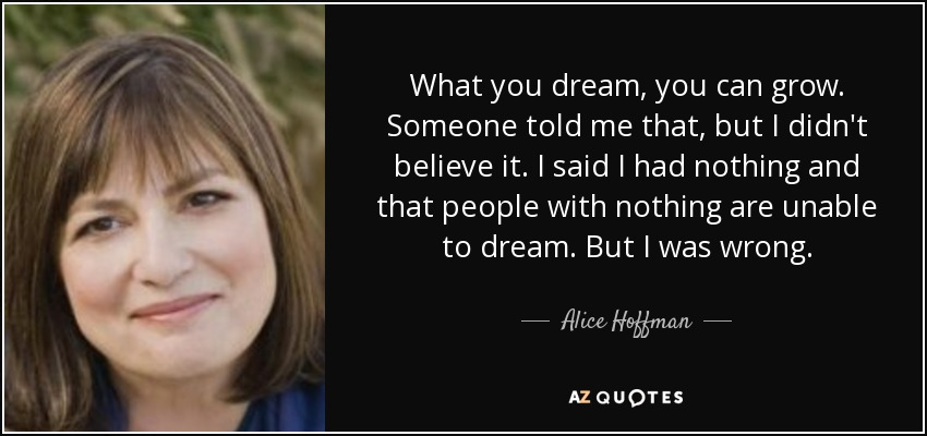 What you dream, you can grow. Someone told me that, but I didn't believe it. I said I had nothing and that people with nothing are unable to dream. But I was wrong. - Alice Hoffman