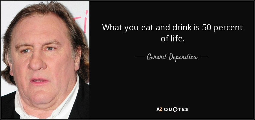 What you eat and drink is 50 percent of life. - Gerard Depardieu