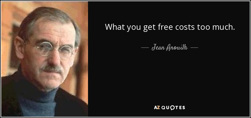 What you get free costs too much. - Jean Anouilh