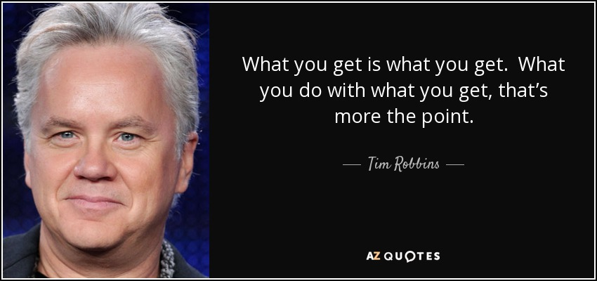 What you get is what you get. What you do with what you get, that's more the point. - Tim Robbins