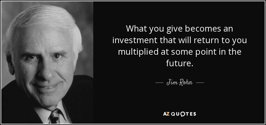 What you give becomes an investment that will return to you multiplied at some point in the future. - Jim Rohn