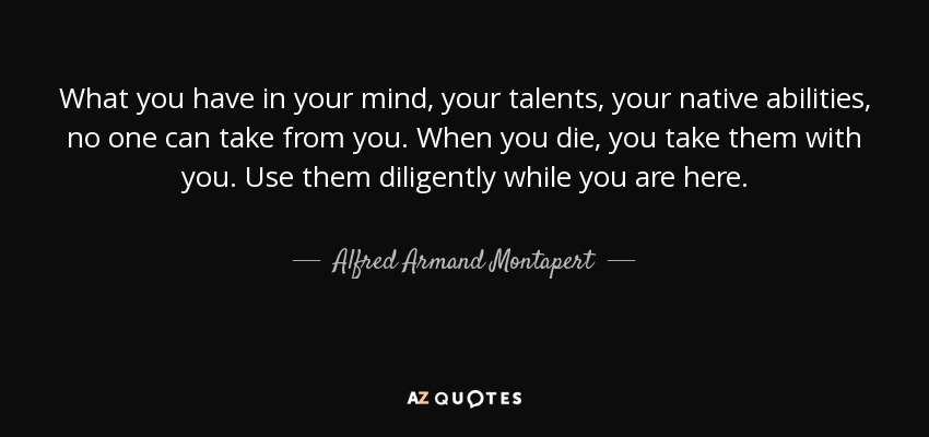 What you have in your mind, your talents, your native abilities, no one can take from you. When you die, you take them with you. Use them diligently while you are here. - Alfred Armand Montapert