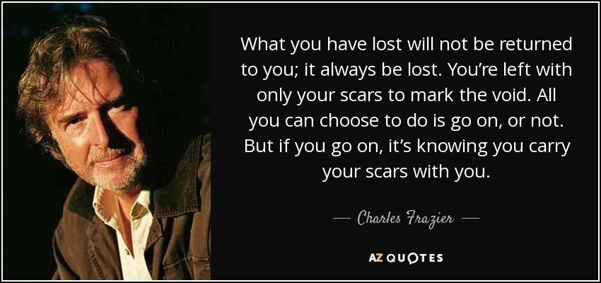 What you have lost will not be returned to you; it always be lost. You're left with only your scars to mark the void. All you can choose to do is go on, or not. But if you go on, it's knowing you carry your scars with you. - Charles Frazier