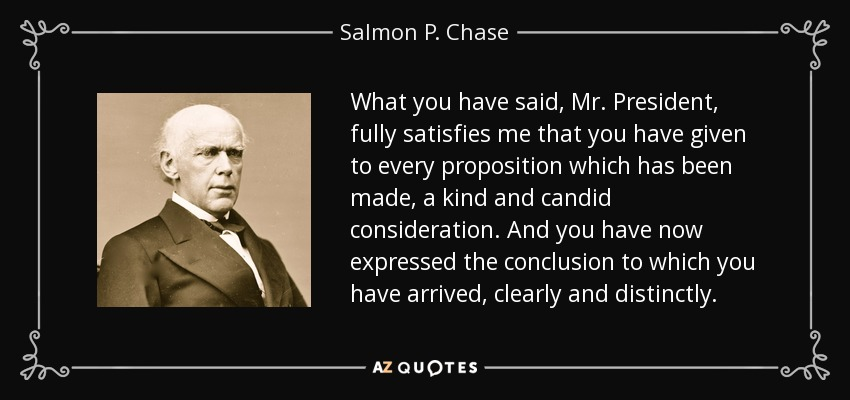 What you have said, Mr. President, fully satisfies me that you have given to every proposition which has been made, a kind and candid consideration. And you have now expressed the conclusion to which you have arrived, clearly and distinctly. - Salmon P. Chase