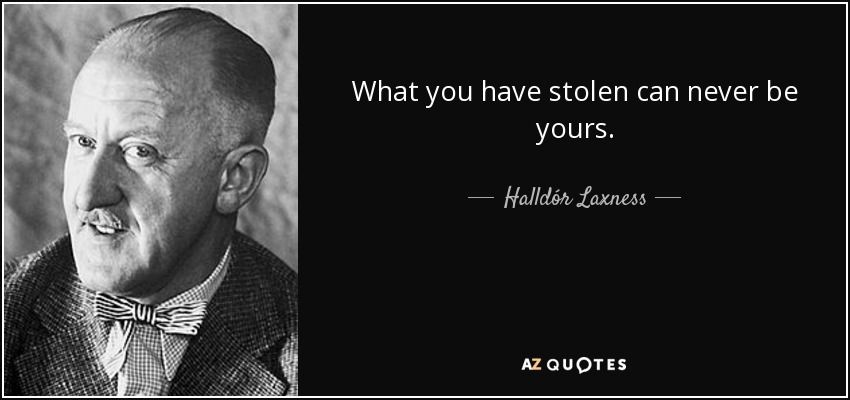 What you have stolen can never be yours. - Halldór Laxness