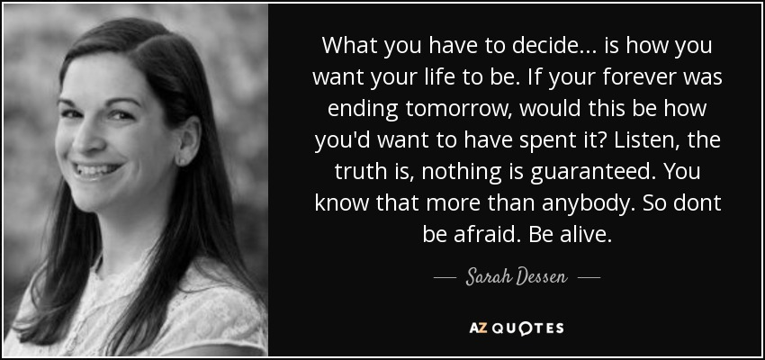 What you have to decide... is how you want your life to be. If your forever was ending tomorrow, would this be how you'd want to have spent it? Listen, the truth is, nothing is guaranteed. You know that more than anybody. So dont be afraid. Be alive. - Sarah Dessen