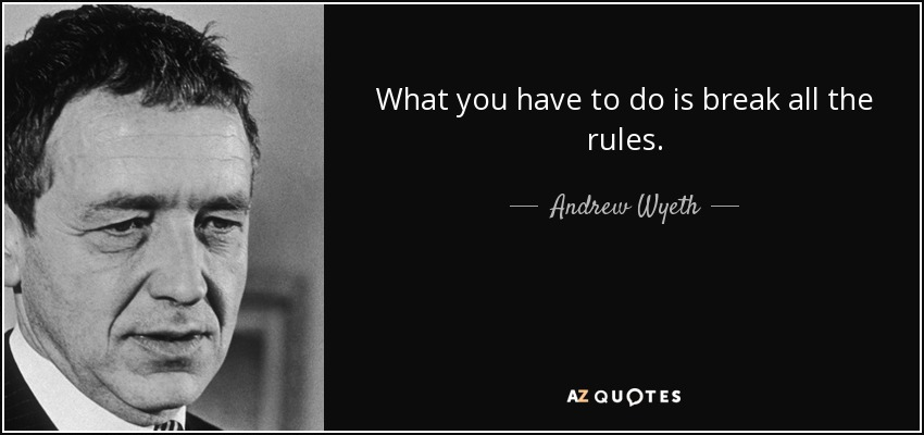 What you have to do is break all the rules. - Andrew Wyeth