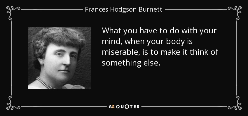 What you have to do with your mind, when your body is miserable, is to make it think of something else. - Frances Hodgson Burnett