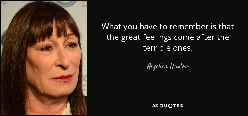 What you have to remember is that the great feelings come after the terrible ones. - Anjelica Huston