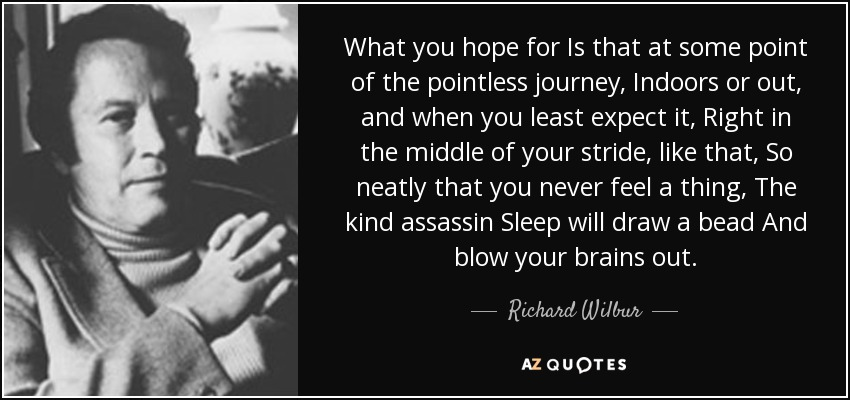 What you hope for Is that at some point of the pointless journey, Indoors or out, and when you least expect it, Right in the middle of your stride, like that, So neatly that you never feel a thing, The kind assassin Sleep will draw a bead And blow your brains out. - Richard Wilbur