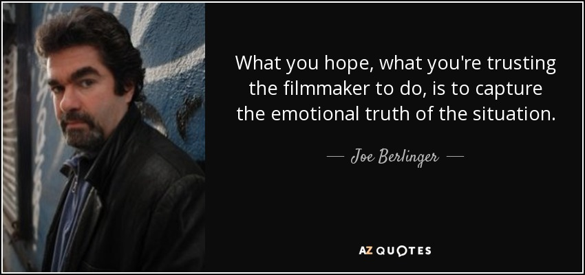 What you hope, what you're trusting the filmmaker to do, is to capture the emotional truth of the situation. - Joe Berlinger