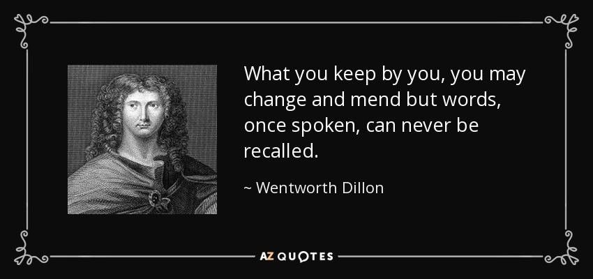 What you keep by you, you may change and mend but words, once spoken, can never be recalled. - Wentworth Dillon, 4th Earl of Roscommon