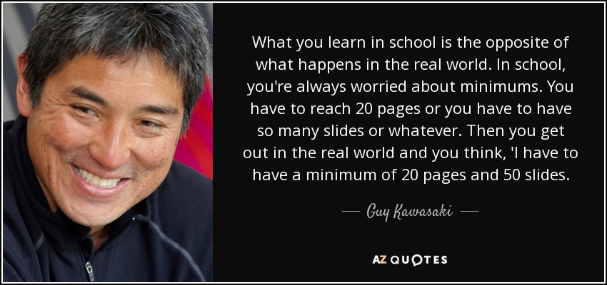 What you learn in school is the opposite of what happens in the real world. In school, you're always worried about minimums. You have to reach 20 pages or you have to have so many slides or whatever. Then you get out in the real world and you think, 'I have to have a minimum of 20 pages and 50 slides. - Guy Kawasaki