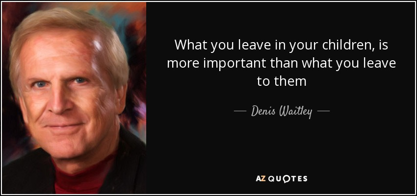 What you leave in your children, is more important than what you leave to them - Denis Waitley