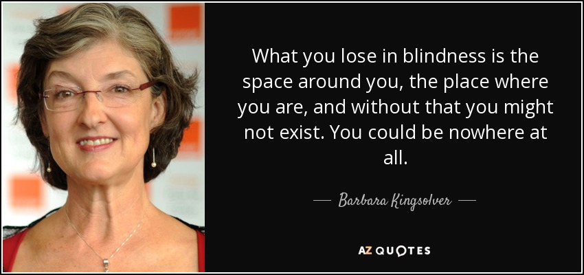 What you lose in blindness is the space around you, the place where you are, and without that you might not exist. You could be nowhere at all. - Barbara Kingsolver