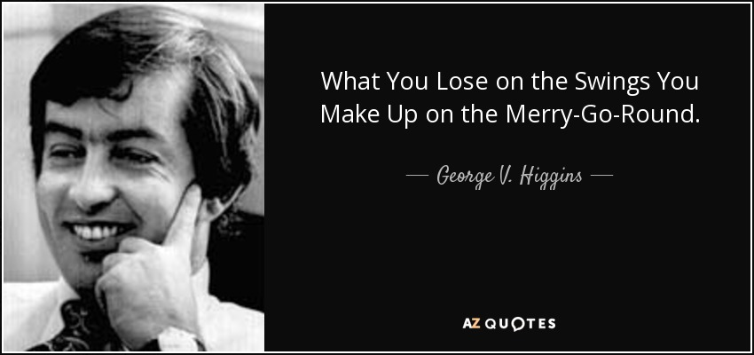 What You Lose on the Swings You Make Up on the Merry-Go-Round. - George V. Higgins