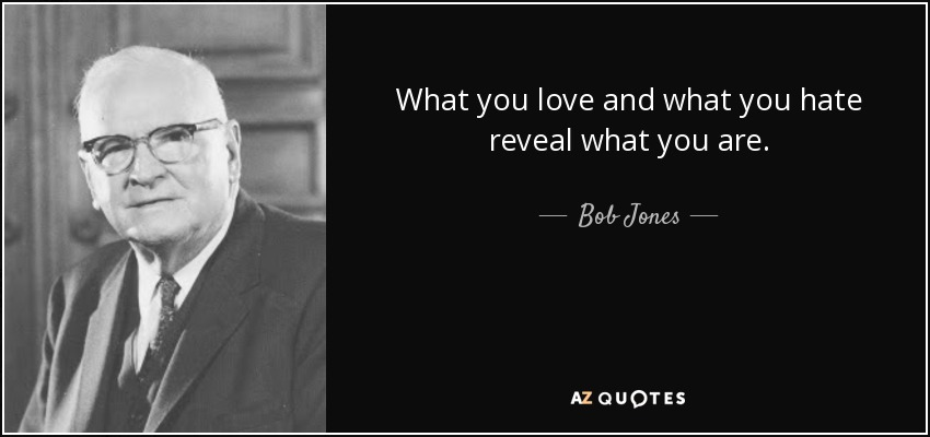 What you love and what you hate reveal what you are. - Bob Jones, Sr.