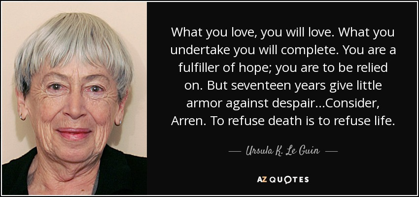 What you love, you will love. What you undertake you will complete. You are a fulfiller of hope; you are to be relied on. But seventeen years give little armor against despair...Consider, Arren. To refuse death is to refuse life. - Ursula K. Le Guin
