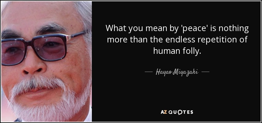 What you mean by 'peace' is nothing more than the endless repetition of human folly. - Hayao Miyazaki