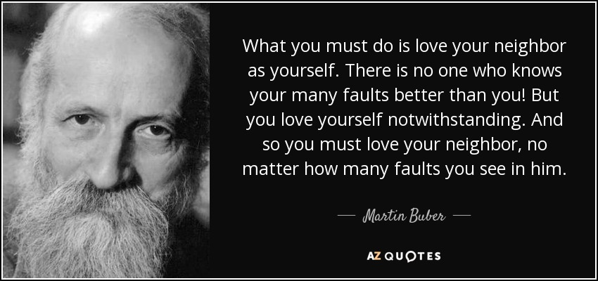 What you must do is love your neighbor as yourself. There is no one who knows your many faults better than you! But you love yourself notwithstanding. And so you must love your neighbor, no matter how many faults you see in him. - Martin Buber